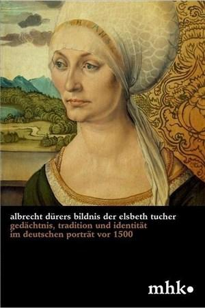 Albrecht Dürers Bildnis der Elsbeth Tucher: Gedächtnis, Tradition und Identität im deutschen Porträt vor 1500 (Museumslandschaft Hessen Kassel - Wissenschaftliche Reihe, Band 3) | Cover