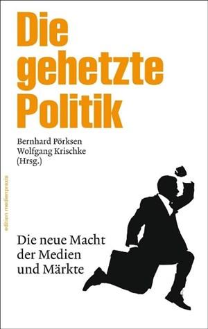 Die gehetzte Politik: Die neue Macht der Medien und Märkte (edition medienpraxis) | Cover