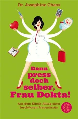 Dann press doch selber, Frau Dokta!: Aus dem Klinik-Alltag einer furchtlosen Frauenärztin | Cover