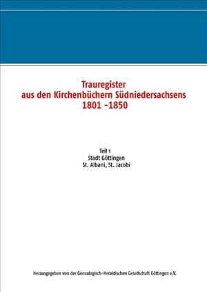Trauregister aus den Kirchenbüchern Südniedersachsens 1801 -1850: Teil 1 Stadt Göttingen St. Albani, St. Jacobi   Cover
