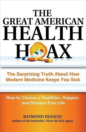 The Great American Health Hoax: The Surprising Truth About How Modern Medicine Keeps You Sick―How to Choose a Healthier, Happier, and Disease-Free Life   Cover