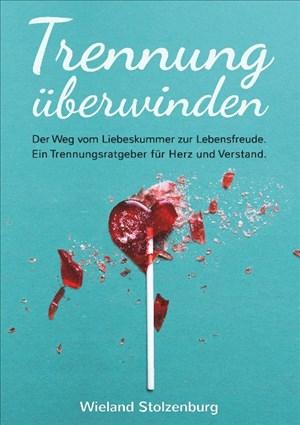 Trennung überwinden: Der Weg vom Liebeskummer zur Lebensfreude. Ein Trennungsratgeber für Herz und Verstand. | Cover