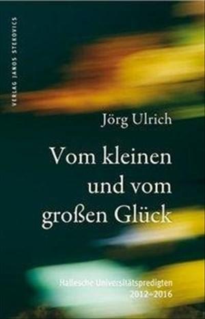 Vom kleinen und vom großen Glück: Hallesche Universitätspredigten 2012-2016 | Cover