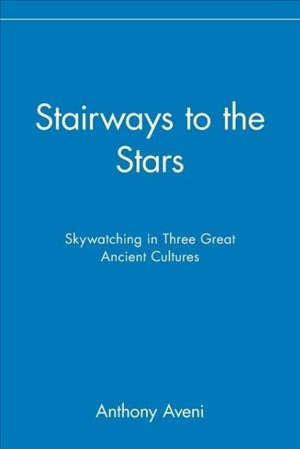 Stairways to the Stars: Skywatching in Three Great Ancient Cultures: Skywatching in Three Great Ancient Cultures: Skywatching the Three Great Ancient Cultures | Cover