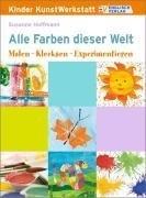 Kinder KunstWerkstatt. Alle Farben dieser Welt: Malen - Klecksen - Experimentieren!
