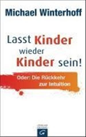 Lasst Kinder wieder Kinder sein! Oder: die Rückkehr zur Intuition | Cover