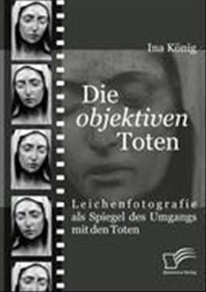 Die 'objektiven' Toten. Leichenfotografie als Spiegel des Umgangs mit den Toten | Cover
