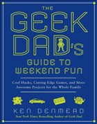 The Geek Dad's Guide to Weekend Fun: Cool Hacks, Cutting-Edge Games, and More Awesome Projects for the Whole Family