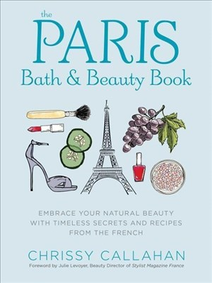 The Paris Bath and Beauty Book: Embrace Your Natural Beauty with Timeless Secrets and Recipes from the French | Cover