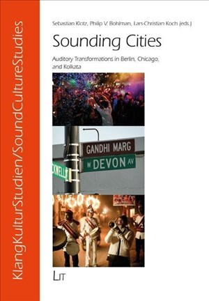 Sounding Cities: Auditory Transformations in Berlin, Chicago, and Kolkata (KlangKulturStudien / SoundCultureStudies, Band 9) | Cover