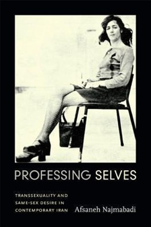 Najmabadi, A: Professing Selves: Transsexuality and Same-Sex Desire in Contemporary Iran (Experimental Futures) | Cover