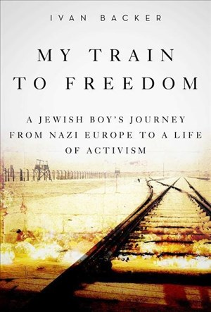 My Train to Freedom: A Jewish Boy's Journey from Nazi Europe to a Life of Activism   Cover