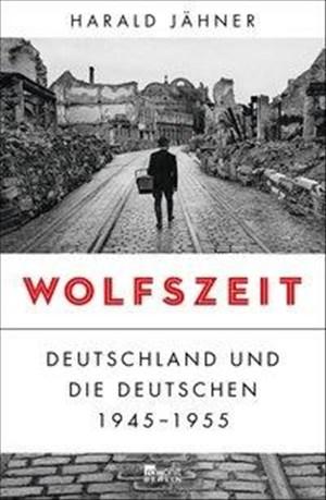 Wolfszeit: Deutschland und die Deutschen 1945 - 1955 | Cover