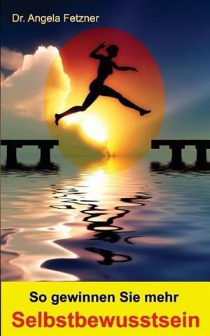 So gewinnen Sie mehr Selbstbewusstsein: Ihr persönlicher Wegweiser zu mehr Glück, Erfolg und Lebensqualität | Cover