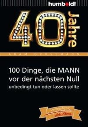 40 Jahre: 100 Dinge, die MANN vor der nächsten Null unbedingt tun oder lassen sollte: Der Ratgeber für Geburtstagskinder/echte Männer (humboldt - Information & Wissen) | Cover