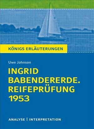 Königs Erläuterungen: Ingrid Babendererde. Reifeprüfung 1953 von Uwe Johnson.: Textanalyse und Interpretation mit ausführlicher Inhaltsangabe und Abituraufgaben mit Lösungen | Cover