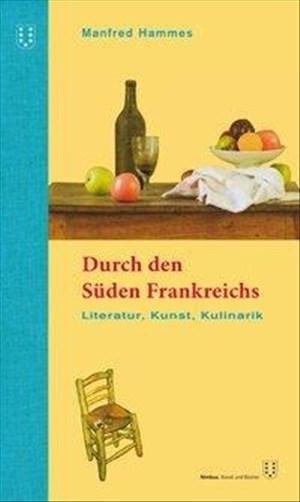 Durch den Süden Frankreichs: Literatur, Kunst, Kulinarik. 2. überarbeitete Auflage | Cover