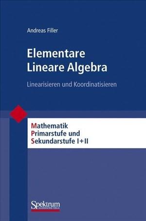 Elementare Lineare Algebra: Linearisieren und Koordinatisieren (Mathematik Primarstufe und Sekundarstufe I + II) | Cover