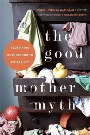 The Good Mother Myth: Redefining Motherhood to Fit Reality | Cover