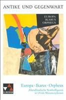 Antike und Gegenwart / Lateinische Texte zur Erschließung europäischer Kultur: Antike und Gegenwart / Europa – Ikarus – Orpheus: Lateinische Texte zur ... Metamorphosen (fächerverbindende Projekte)
