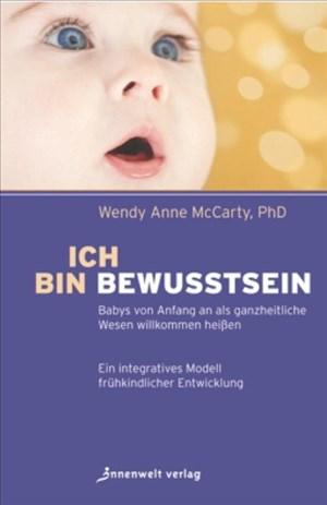 Ich bin Bewusstsein: Babys von Anfang an als ganzheitliche Wesen willkommen heißen. Ein integratives Modell frühkindlicher Entwicklung | Cover