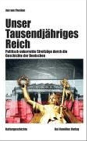 Unser Tausendjähriges Reich: Politisch unkorrekte Streifzüge durch die Geschichte der Deutschen | Cover