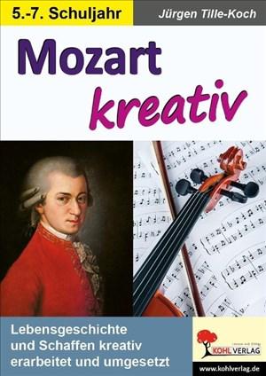 Mozart kreativ: Lebensgeschichte und Schaffen kreativ erarbeitet und umgesetzt | Cover